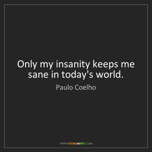 Paulo Coelho: Only my insanity keeps me sane in today's world.
