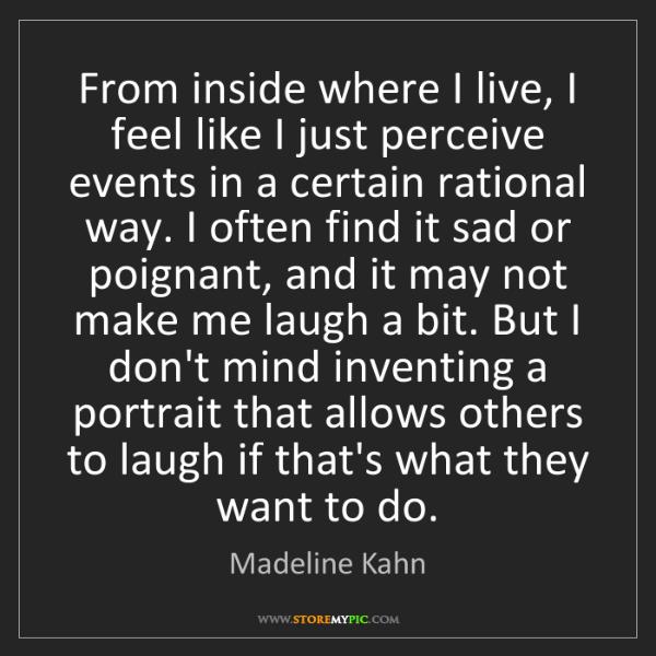 Madeline Kahn: From inside where I live, I feel like I just perceive...