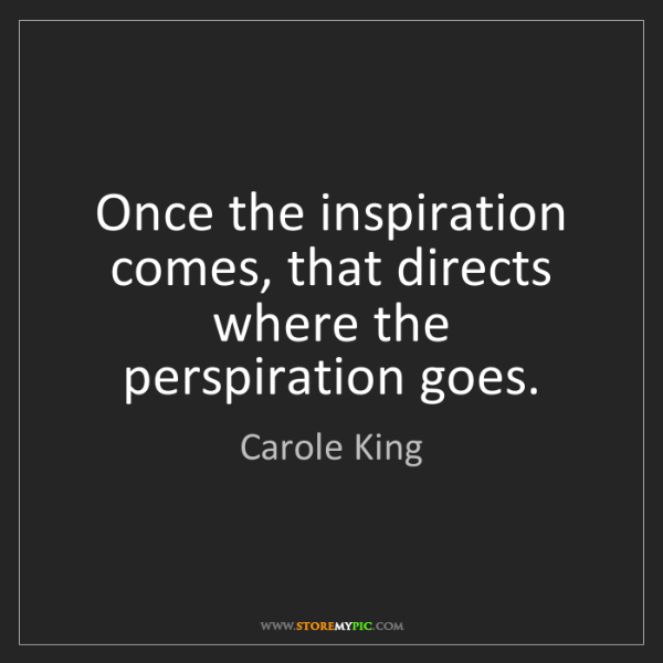 Carole King: Once the inspiration comes, that directs where the perspiration...