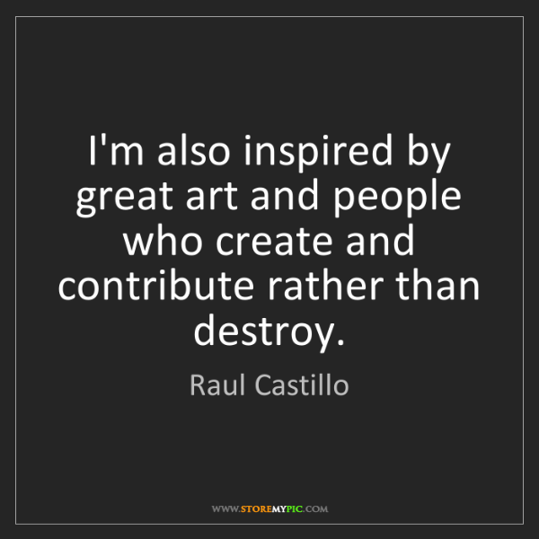 Raul Castillo: I'm also inspired by great art and people who create...
