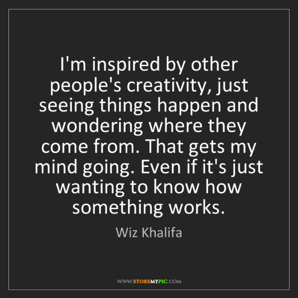 Wiz Khalifa: I'm inspired by other people's creativity, just seeing...