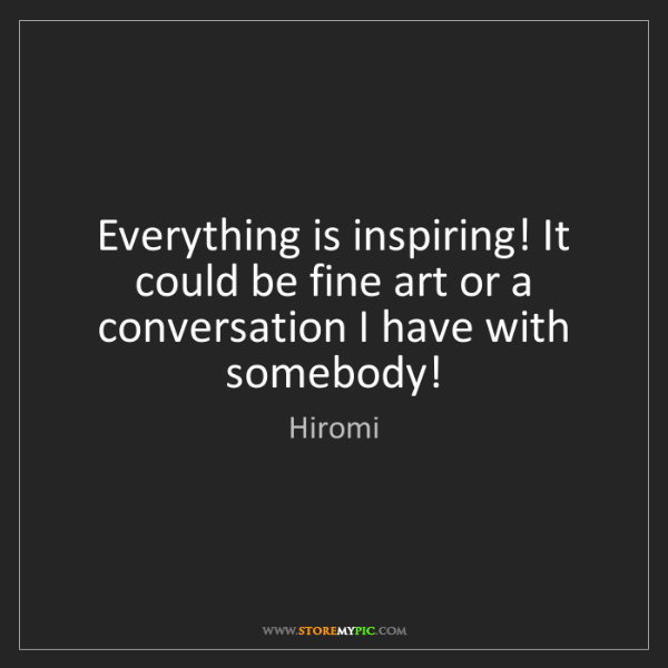 Hiromi: Everything is inspiring! It could be fine art or a conversation...