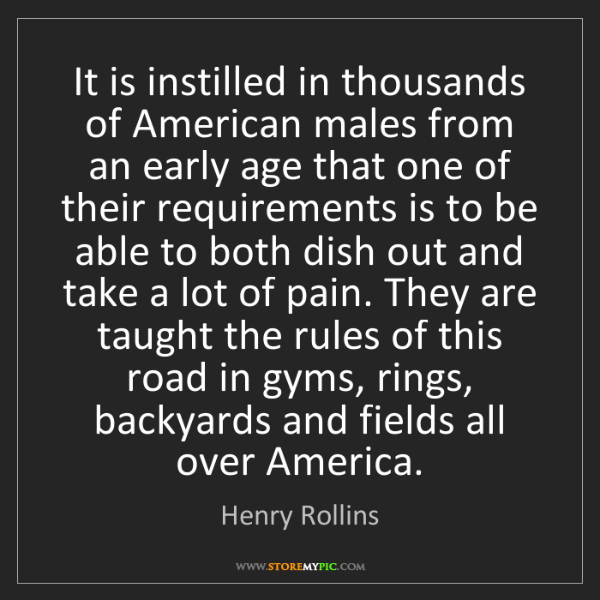 Henry Rollins: It is instilled in thousands of American males from an...