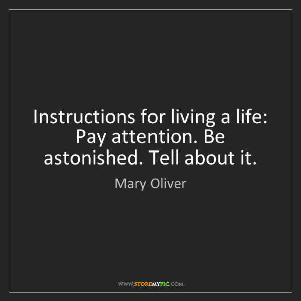 Mary Oliver: Instructions for living a life: Pay attention. Be astonished....