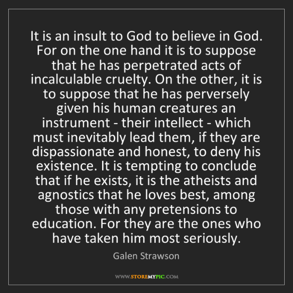 Galen Strawson: It is an insult to God to believe in God. For on the...
