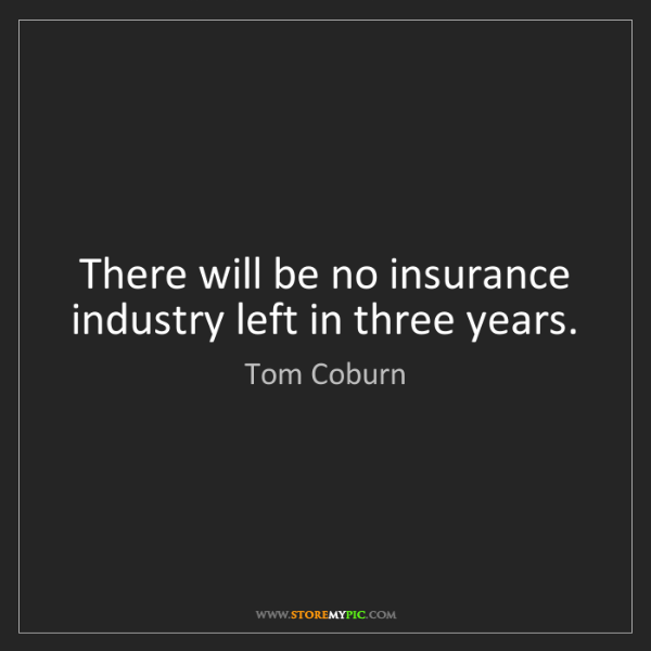 Tom Coburn: There will be no insurance industry left in three years.