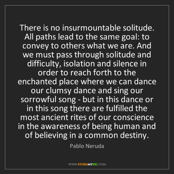 Pablo Neruda: There is no insurmountable solitude. All paths lead to...
