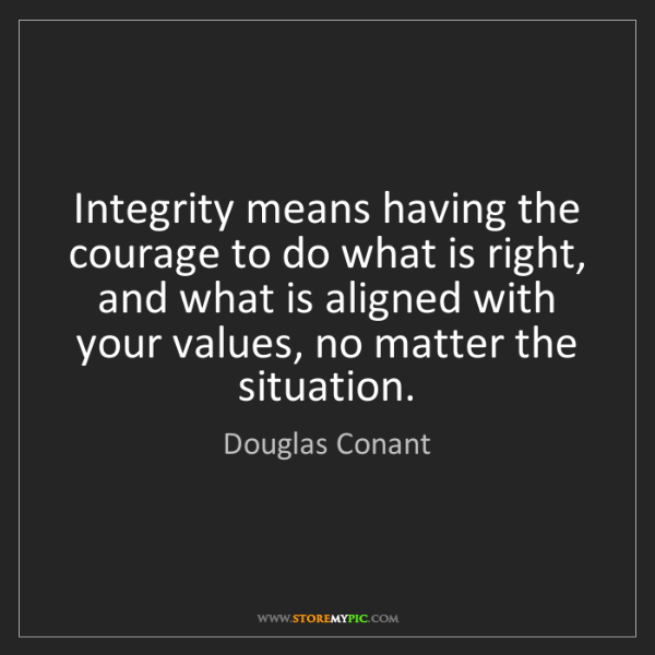 Douglas Conant: Integrity means having the courage to do what is right,...