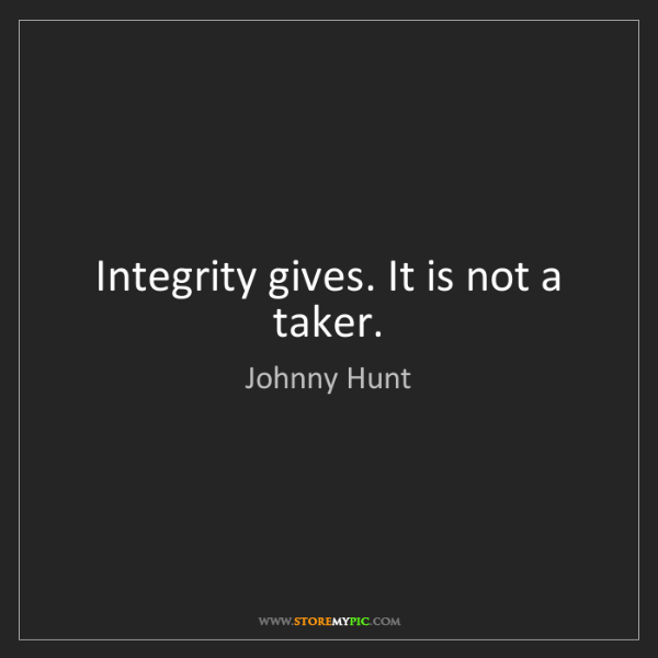 Johnny Hunt: Integrity gives. It is not a taker.