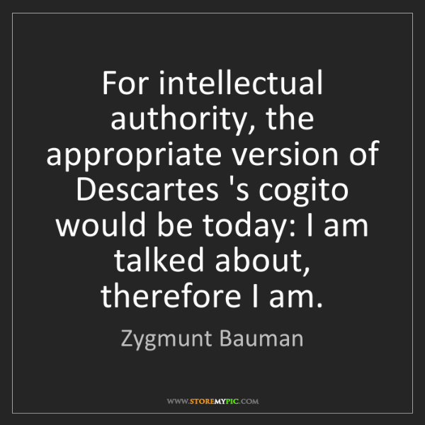 Zygmunt Bauman: For intellectual authority, the appropriate version of...