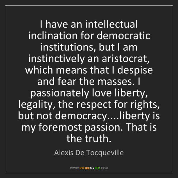 Alexis De Tocqueville: I have an intellectual inclination for democratic institutions,...