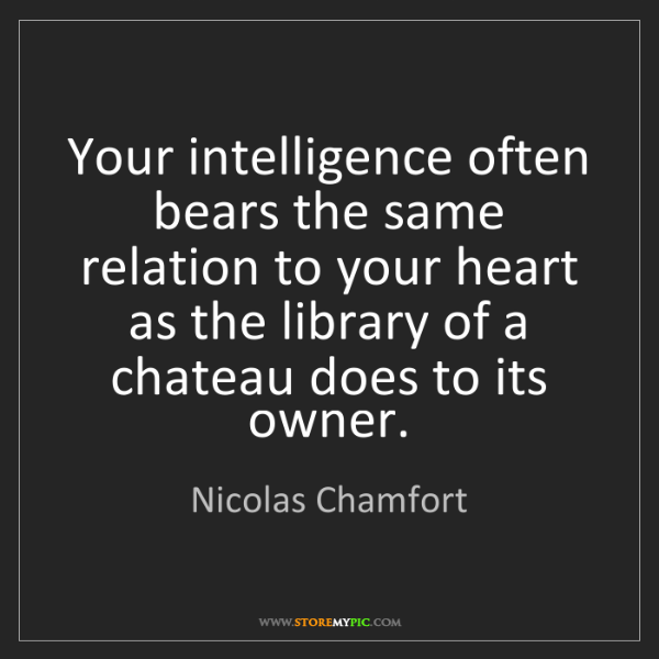 Nicolas Chamfort: Your intelligence often bears the same relation to your...