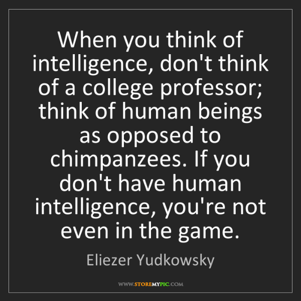 Eliezer Yudkowsky: When you think of intelligence, don't think of a college...