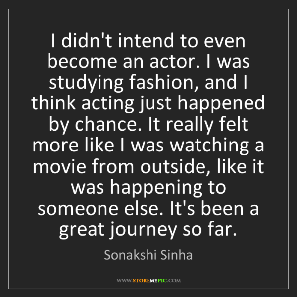 Sonakshi Sinha: I didn't intend to even become an actor. I was studying...
