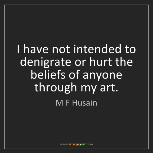 M F Husain: I have not intended to denigrate or hurt the beliefs...