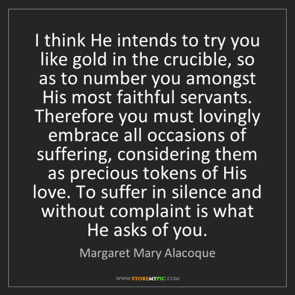 Margaret Mary Alacoque: I think He intends to try you like gold in the crucible,...