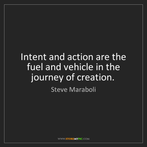 Steve Maraboli: Intent and action are the fuel and vehicle in the journey...