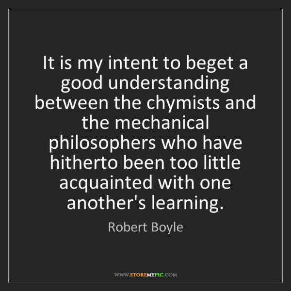 Robert Boyle: It is my intent to beget a good understanding between...