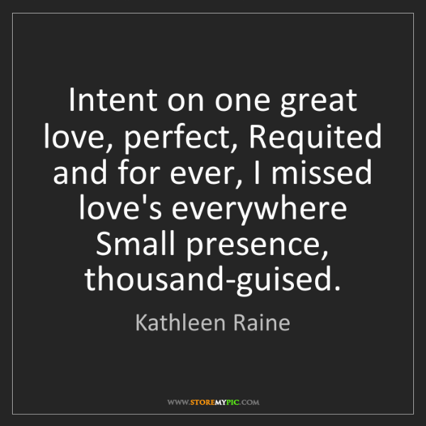 Kathleen Raine: Intent on one great love, perfect, Requited and for ever,...