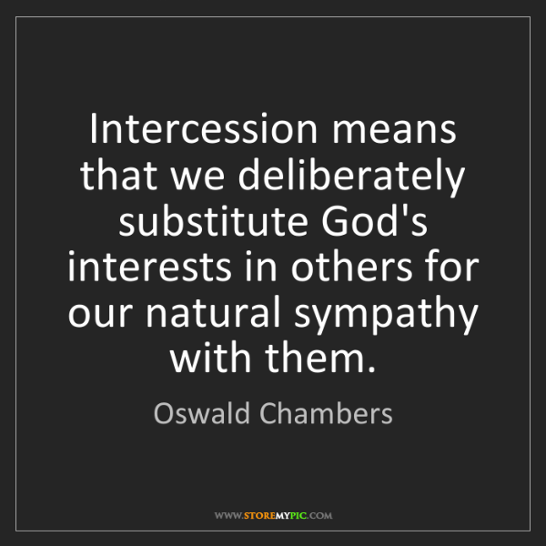 Oswald Chambers: Intercession means that we deliberately substitute God's...