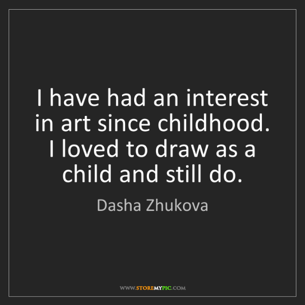 Dasha Zhukova: I have had an interest in art since childhood. I loved...