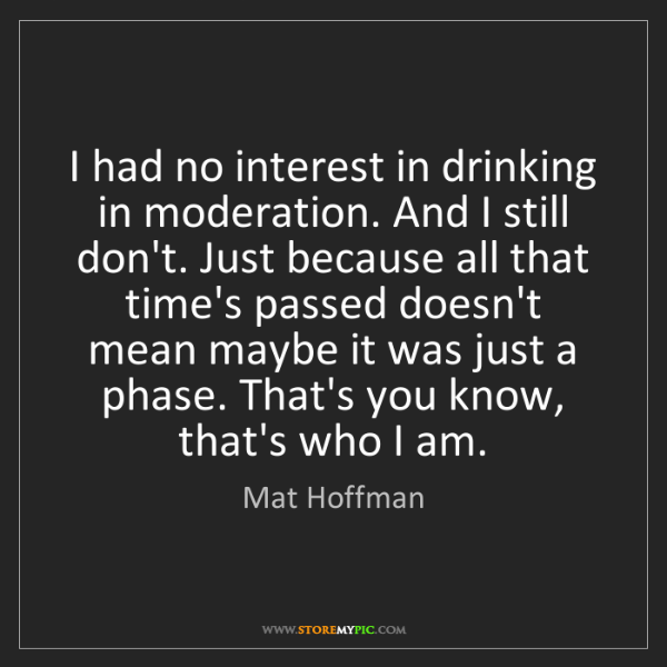 Mat Hoffman: I had no interest in drinking in moderation. And I still...