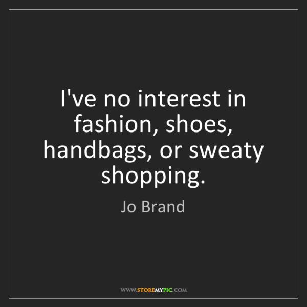 Jo Brand: I've no interest in fashion, shoes, handbags, or sweaty...