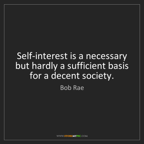 Bob Rae: Self-interest is a necessary but hardly a sufficient...