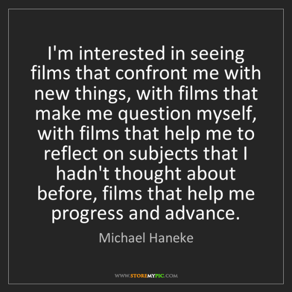 Michael Haneke: I'm interested in seeing films that confront me with...