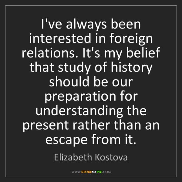 Elizabeth Kostova: I've always been interested in foreign relations. It's...