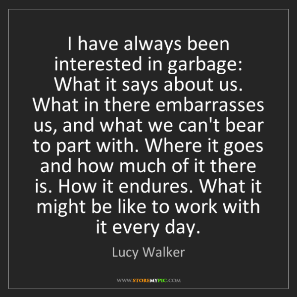 Lucy Walker: I have always been interested in garbage: What it says...