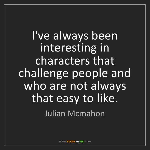Julian Mcmahon: I've always been interesting in characters that challenge...