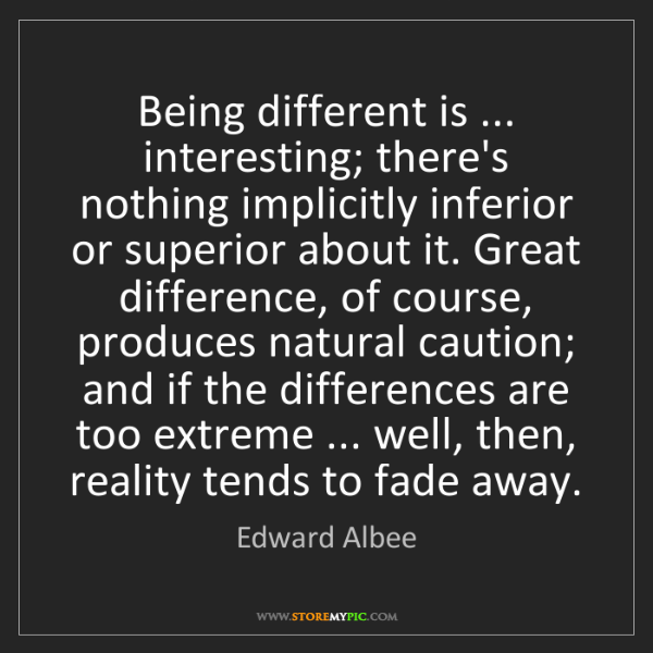Edward Albee: Being different is ... interesting; there's nothing implicitly...