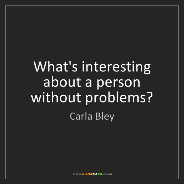 Carla Bley: What's interesting about a person without problems?