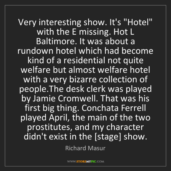 "Richard Masur: Very interesting show. It's ""Hotel"" with the E missing...."