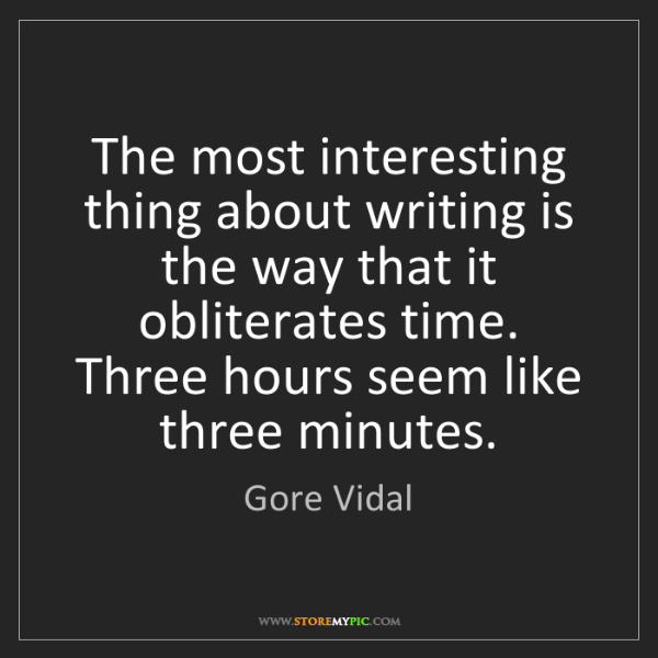 Gore Vidal: The most interesting thing about writing is the way that...