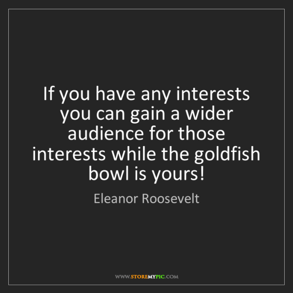 Eleanor Roosevelt: If you have any interests you can gain a wider audience...