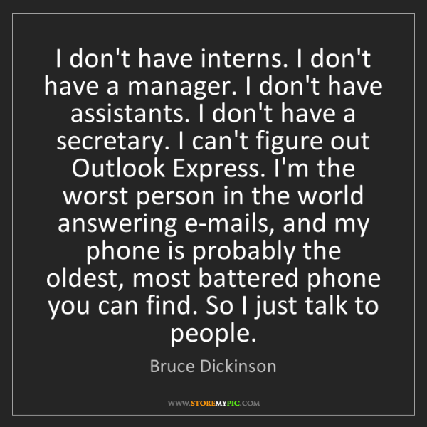 Bruce Dickinson: I don't have interns. I don't have a manager. I don't...