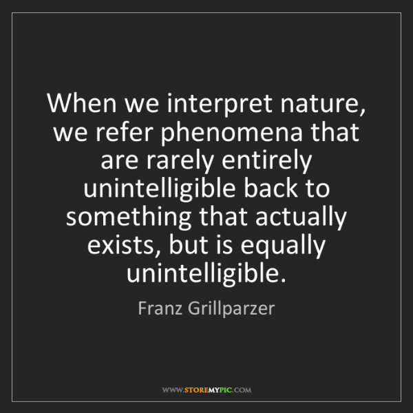 Franz Grillparzer: When we interpret nature, we refer phenomena that are...