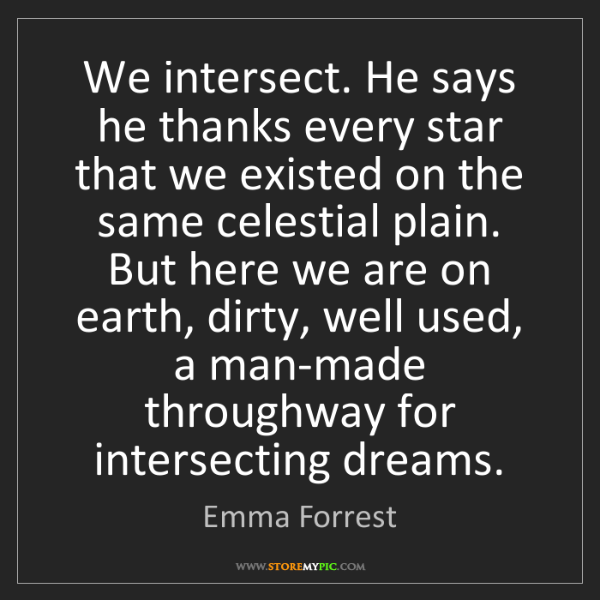 Emma Forrest: We intersect. He says he thanks every star that we existed...