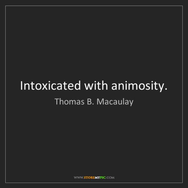 Thomas B. Macaulay: Intoxicated with animosity.