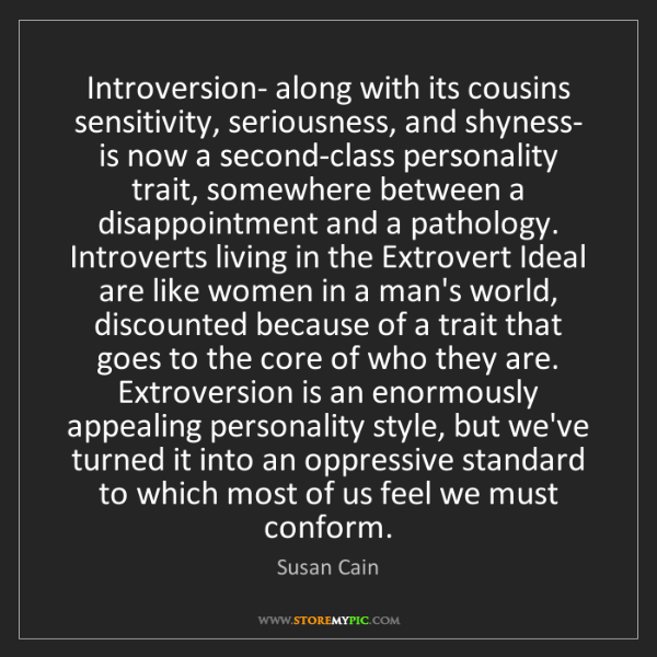 Susan Cain: Introversion- along with its cousins sensitivity, seriousness,...