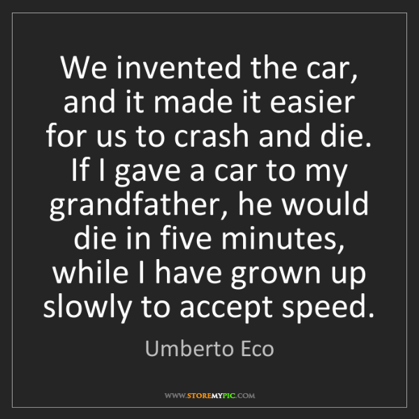 Umberto Eco: We invented the car, and it made it easier for us to...