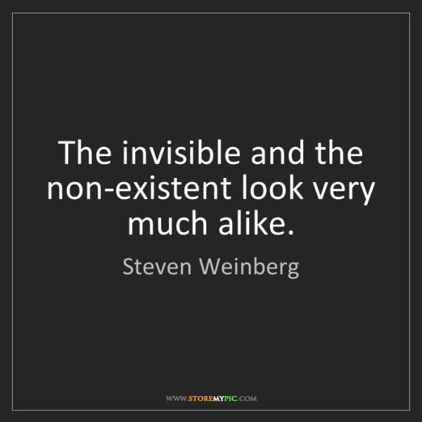 Steven Weinberg: The invisible and the non-existent look very much alike.