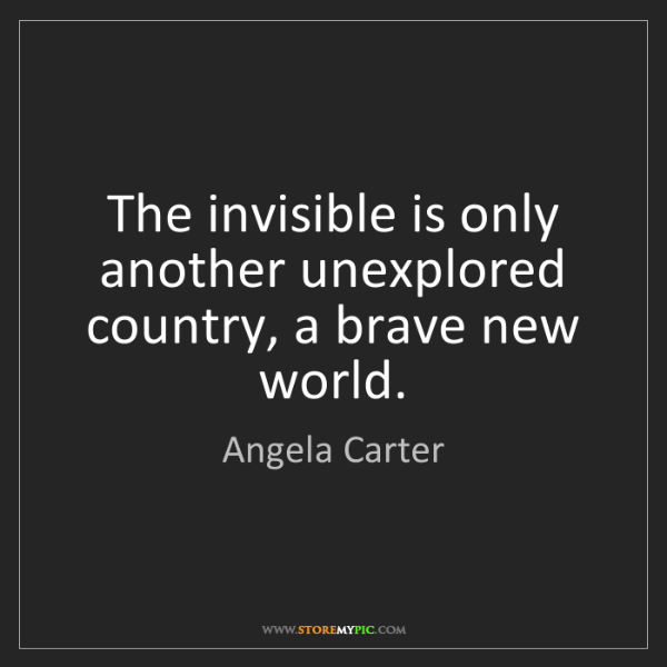 Angela Carter: The invisible is only another unexplored country, a brave...