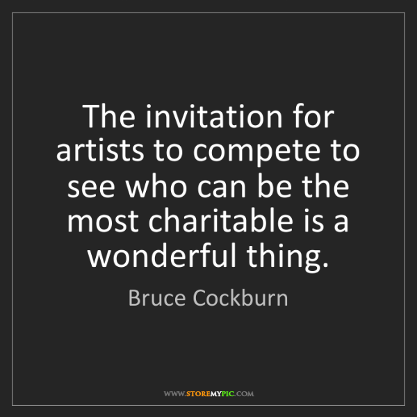 Bruce Cockburn: The invitation for artists to compete to see who can...