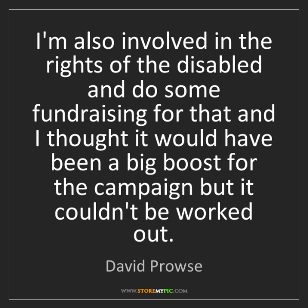 David Prowse: I'm also involved in the rights of the disabled and do...