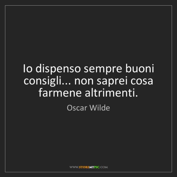 Oscar Wilde: Io dispenso sempre buoni consigli... non saprei cosa...