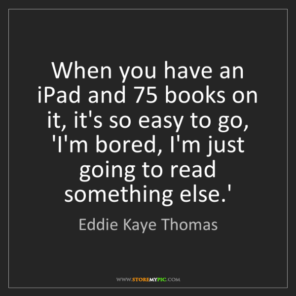 Eddie Kaye Thomas: When you have an iPad and 75 books on it, it's so easy...