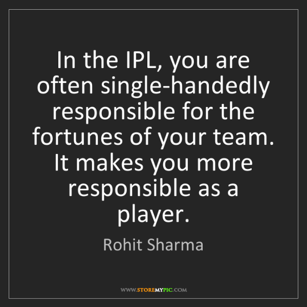 Rohit Sharma: In the IPL, you are often single-handedly responsible...